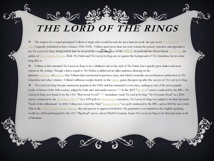 The Lord of the Rings. The request for a sequel prompted Tolkien to begin what would become his most famous work: the epic novel The Lord of the Rings (originally published in three volumes 1954–1955). Tolkien spent more than ten years writing the primary narrative and appendices for The Lord of the Rings, during which time he received the constant support of the Inklings, in particular his closest friend C. S. Lewis, the author of The Chronicles of Narnia. Both The Hobbit and The Lord of the Rings are set against the background of The Silmarillion, but in a time long after it. Tolkien at first intended The Lord of the Rings to be a children's tale in the style of The Hobbit, but it quickly grew darker and more serious in the writing. Though a direct sequel to The Hobbit, it addressed an older audience, drawing on the immense backstory of. Beleriand that Tolkien had constructed in previous years, and which eventually saw posthumous publication in The Silmarillion and other volumes. Tolkien's influence weighs heavily on the fantasy genre that grew up after the success of The Lord of the Rings. The Lord of the Rings became immensely popular in the 1960s and has remained so ever since, ranking as one of the most popular works of fiction of the 20th century, judged by both sales and reader surveys.[156] In the 2003