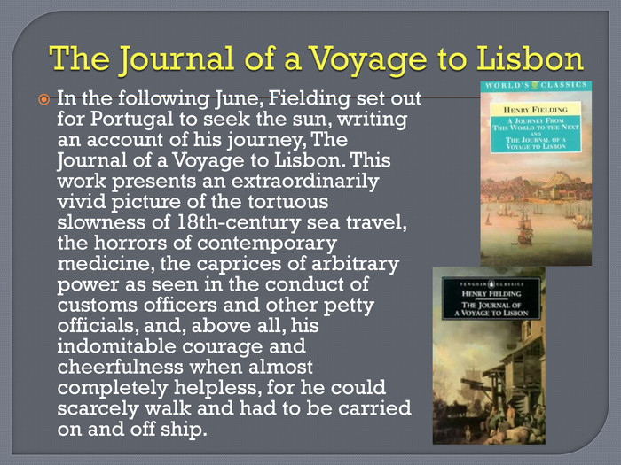 The Journal of a Voyage to Lisbon. In the following June, Fielding set out for Portugal to seek the sun, writing an account of his journey, The Journal of a Voyage to Lisbon. This work presents an extraordinarily vivid picture of the tortuous slowness of 18th-century sea travel, the horrors of contemporary medicine, the caprices of arbitrary power as seen in the conduct of customs officers and other petty officials, and, above all, his indomitable courage and cheerfulness when almost completely helpless, for he could scarcely walk and had to be carried on and off ship.