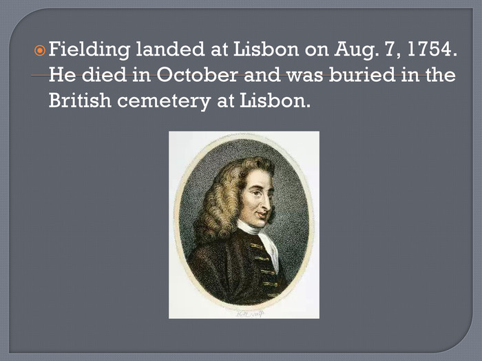 Fielding landed at Lisbon on Aug. 7, 1754. He died in October and was buried in the British cemetery at Lisbon.