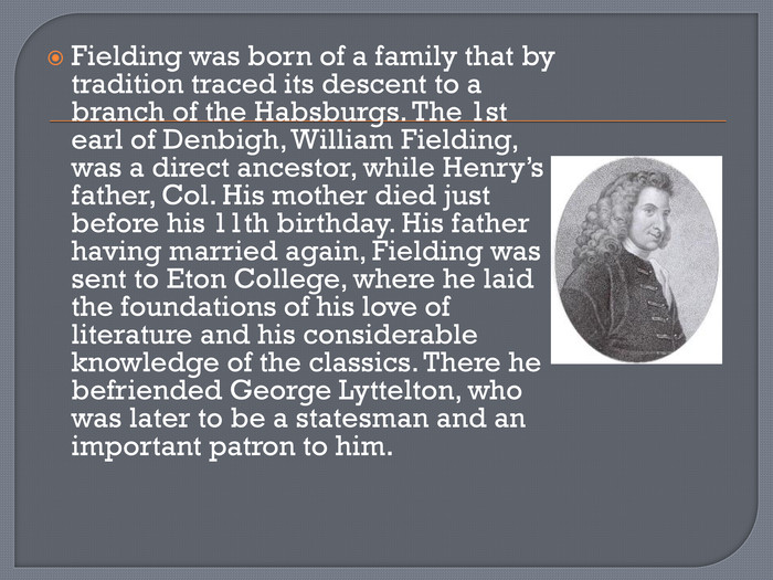 Fielding was born of a family that by tradition traced its descent to a branch of the Habsburgs. The 1st earl of Denbigh, William Fielding, was a direct ancestor, while Henry's father, Col. His mother died just before his 11th birthday. His father having married again, Fielding was sent to Eton College, where he laid the foundations of his love of literature and his considerable knowledge of the classics. There he befriended George Lyttelton, who was later to be a statesman and an important patron to him.