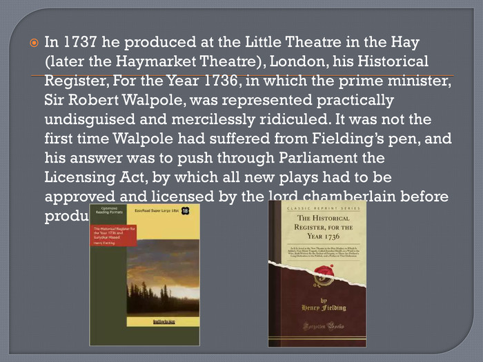 In 1737 he produced at the Little Theatre in the Hay (later the Haymarket Theatre), London, his Historical Register, For the Year 1736, in which the prime minister, Sir Robert Walpole, was represented practically undisguised and mercilessly ridiculed. It was not the first time Walpole had suffered from Fielding's pen, and his answer was to push through Parliament the Licensing Act, by which all new plays had to be approved and licensed by the lord chamberlain before production.