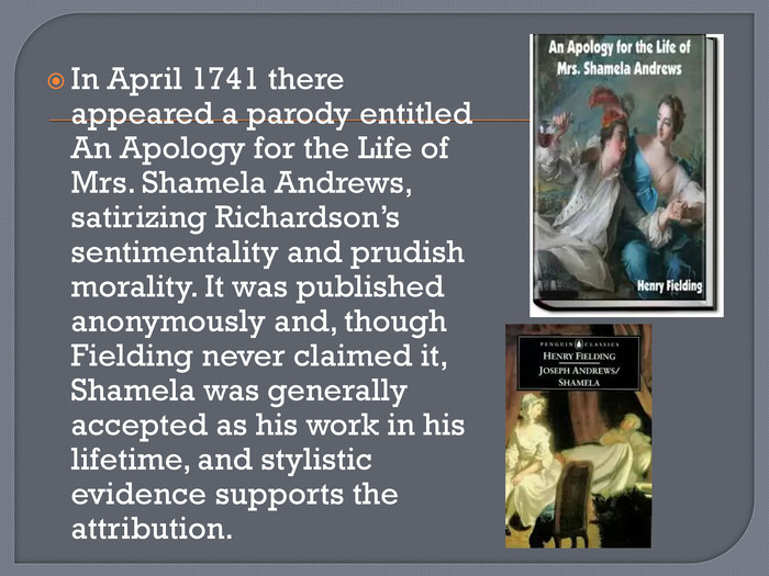 In April 1741 there appeared a parody entitled An Apology for the Life of Mrs. Shamela Andrews, satirizing Richardson's sentimentality and prudish morality. It was published anonymously and, though Fielding never claimed it, Shamela was generally accepted as his work in his lifetime, and stylistic evidence supports the attribution.