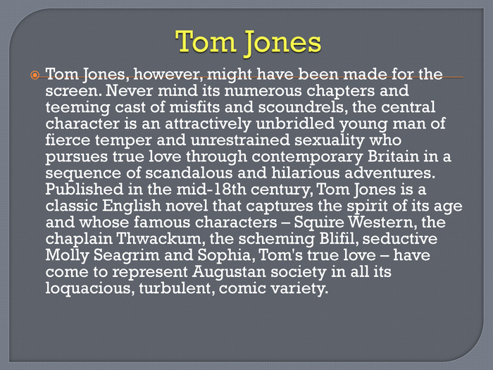 Tom Jones. Tom Jones, however, might have been made for the screen. Never mind its numerous chapters and teeming cast of misfits and scoundrels, the central character is an attractively unbridled young man of fierce temper and unrestrained sexuality who pursues true love through contemporary Britain in a sequence of scandalous and hilarious adventures. Published in the mid-18th century, Tom Jones is a classic English novel that captures the spirit of its age and whose famous characters – Squire Western, the chaplain Thwackum, the scheming Blifil, seductive Molly Seagrim and Sophia, Tom's true love – have come to represent Augustan society in all its loquacious, turbulent, comic variety.