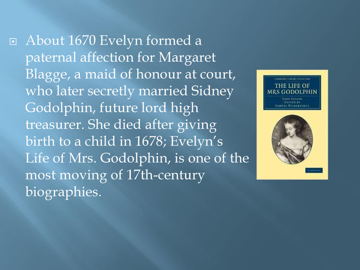 About 1670 Evelyn formed a paternal affection for Margaret Blagge, a maid of honour at court, who later secretly married Sidney Godolphin, future lord high treasurer. She died after giving birth to a child in 1678; Evelyn's Life of Mrs. Godolphin, is one of the most moving of 17th-century biographies.