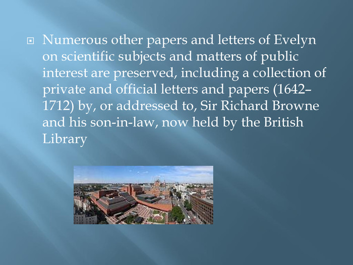 Numerous other papers and letters of Evelyn on scientific subjects and matters of public interest are preserved, including a collection of private and official letters and papers (1642–1712) by, or addressed to, Sir Richard Browne and his son-in-law, now held by the British Library