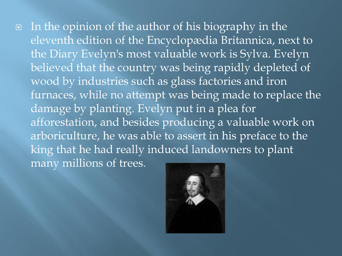 In the opinion of the author of his biography in the eleventh edition of the Encyclopædia Britannica, next to the Diary Evelyn's most valuable work is Sylva. Evelyn believed that the country was being rapidly depleted of wood by industries such as glass factories and iron furnaces, while no attempt was being made to replace the damage by planting. Evelyn put in a plea for afforestation, and besides producing a valuable work on arboriculture, he was able to assert in his preface to the king that he had really induced landowners to plant many millions of trees.