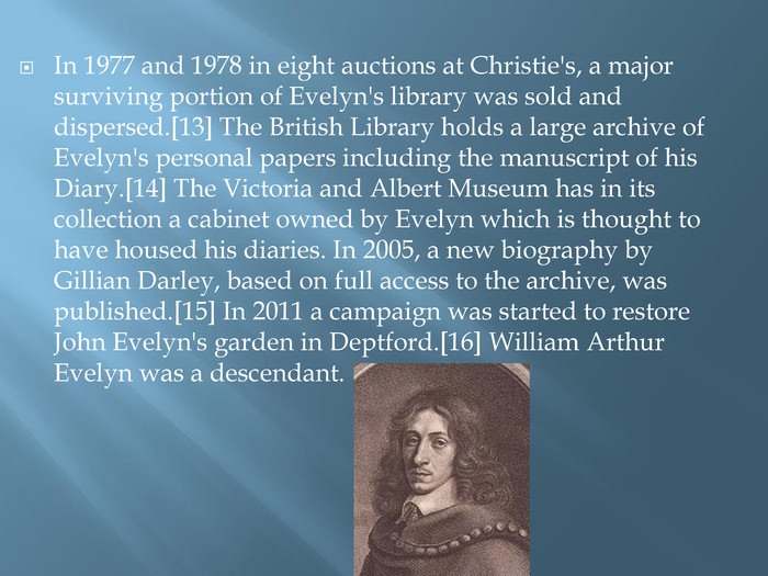 In 1977 and 1978 in eight auctions at Christie's, a major surviving portion of Evelyn's library was sold and dispersed.[13] The British Library holds a large archive of Evelyn's personal papers including the manuscript of his Diary.[14] The Victoria and Albert Museum has in its collection a cabinet owned by Evelyn which is thought to have housed his diaries. In 2005, a new biography by Gillian Darley, based on full access to the archive, was published.[15] In 2011 a campaign was started to restore John Evelyn's garden in Deptford.[16] William Arthur Evelyn was a descendant.