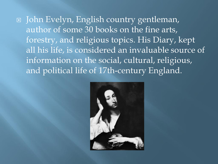 John Evelyn, English country gentleman, author of some 30 books on the fine arts, forestry, and religious topics. His Diary, kept all his life, is considered an invaluable source of information on the social, cultural, religious, and political life of 17th-century England.