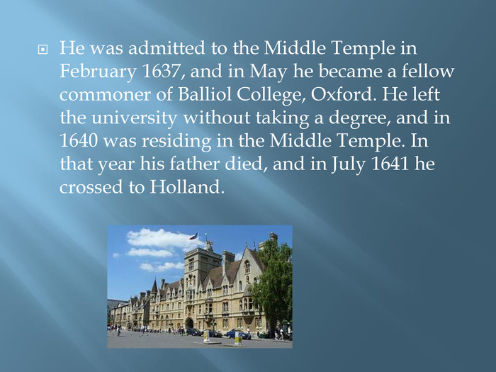 He was admitted to the Middle Temple in February 1637, and in May he became a fellow commoner of Balliol College, Oxford. He left the university without taking a degree, and in 1640 was residing in the Middle Temple. In that year his father died, and in July 1641 he crossed to Holland.
