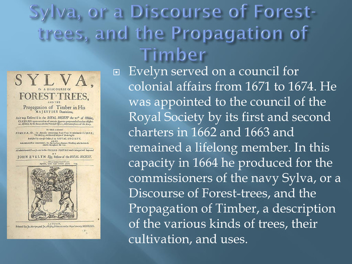 Sylva, or a Discourse of Forest-trees, and the Propagation of Timber. Evelyn served on a council for colonial affairs from 1671 to 1674. He was appointed to the council of the Royal Society by its first and second charters in 1662 and 1663 and remained a lifelong member. In this capacity in 1664 he produced for the commissioners of the navy Sylva, or a Discourse of Forest-trees, and the Propagation of Timber, a description of the various kinds of trees, their cultivation, and uses.