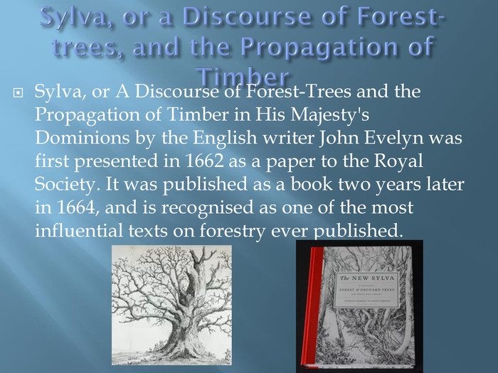 Sylva, or a Discourse of Forest-trees, and the Propagation of Timber. Sylva, or A Discourse of Forest-Trees and the Propagation of Timber in His Majesty's Dominions by the English writer John Evelyn was first presented in 1662 as a paper to the Royal Society. It was published as a book two years later in 1664, and is recognised as one of the most influential texts on forestry ever published.