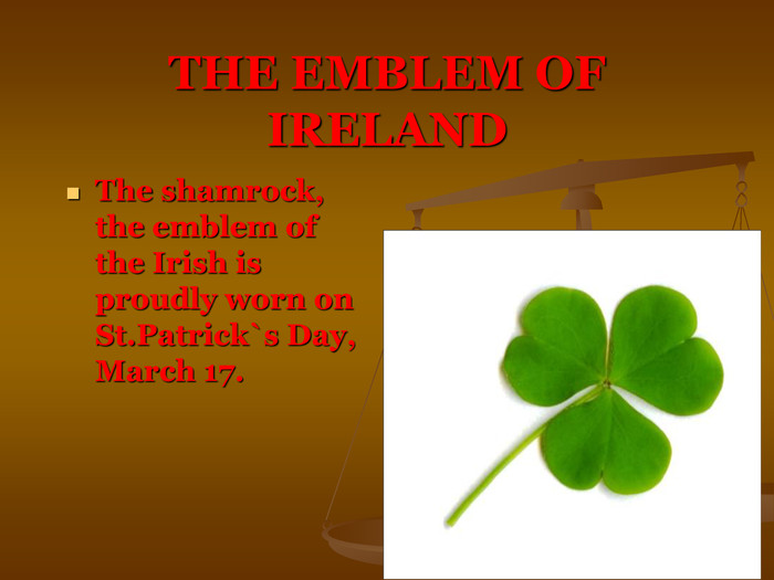 THE EMBLEM OF IRELAND The shamrock, the emblem of the Irish is proudly worn on St.Patrick`s Day, March 17.
