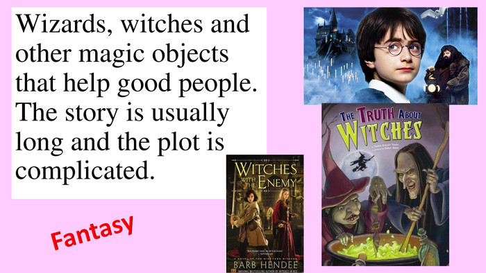 Wizards, witches and other magic objects that help good people. The story is usually long and the plot is complicated. Fantasy
