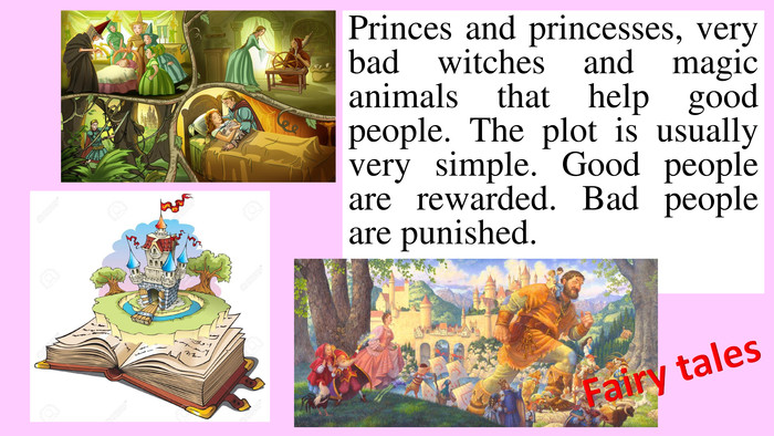 Princes and princesses, very bad witches and magic animals that help good people. The plot is usually very simple. Good people are rewarded. Bad people are punished. Fairy tales