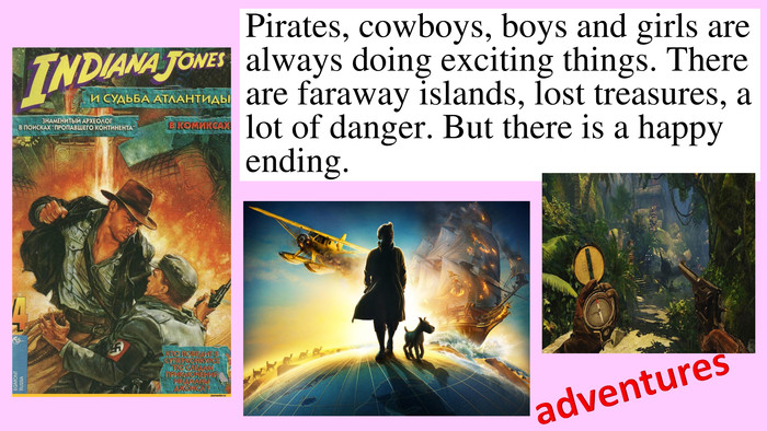 Pirates, cowboys, boys and girls are always doing exciting things. There are faraway islands, lost treasures, a lot of danger. But there is a happy ending.adventures
