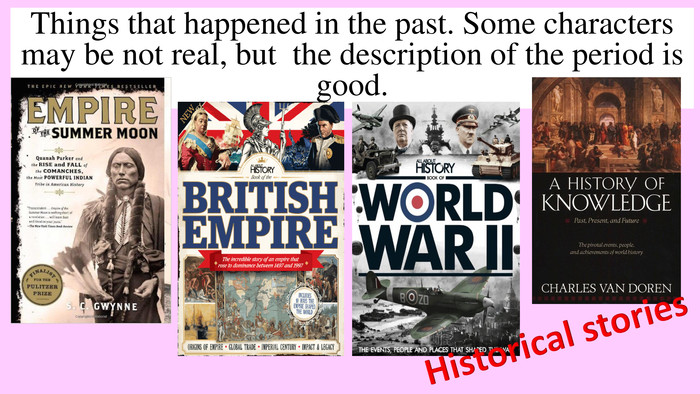Things that happened in the past. Some characters may be not real, but the description of the period is good. Historical stories