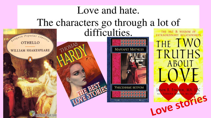 Love and hate. The characters go through a lot of difficulties. Love stories