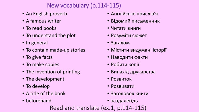 New vocabulary (p.114-115)An English proverb. A famous writer. To read books To understand the plot. In general To contain made-up stories To give facts To make copies The invention of printing The development To develop. A title of the bookbeforehand. Англійське прислів'я Відомий письменник. Читати книги Розуміти сюжет. Загалом. Містити видумані історіїНаводити факти. Робити копіїВинахід друкарства. Розвиток Розвивати Заголовок книгизаздалегідь. Read and translate (ex.1, p.114-115)