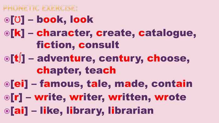 Phonetic exercise:[Ʊ] – book, look[k] – character, create, catalogue, fiction, consult[t∫] – adventure, century, choose, chapter, teach[ei] – famous, tale, made, contain[r] – write, writer, written, wrote[ai] – like, library, librarian