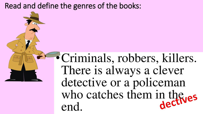 Read and define the genres of the books: Criminals, robbers, killers. There is always a clever detective or a policeman who catches them in the end.dectives