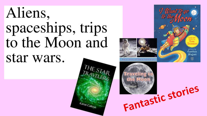Aliens, spaceships, trips to the Moon and star wars. Fantastic stories