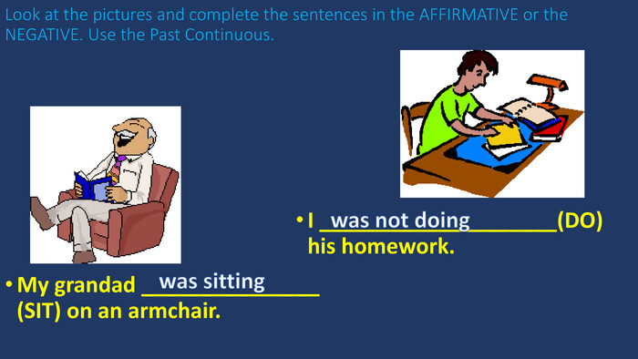 Look at the pictures and complete the sentences in the AFFIRMATIVE or the NEGATIVE. Use the Past Continuous. My grandad _______________ (SIT) on an armchair. I ____________________(DO) his homework.was sittingwas not doing