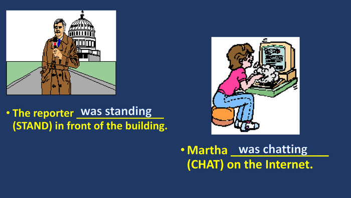 The reporter _______________ (STAND) in front of the building. Martha _______________ (CHAT) on the Internet.was standingwas chatting