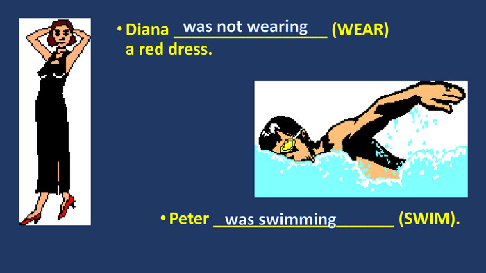 Diana _________________ (WEAR) a red dress. Peter ____________________ (SWIM).was not wearingwas swimming