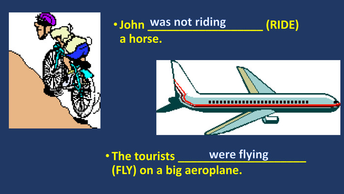 John __________________ (RIDE) a horse. The tourists ____________________ (FLY) on a big aeroplane.was not ridingwere flying