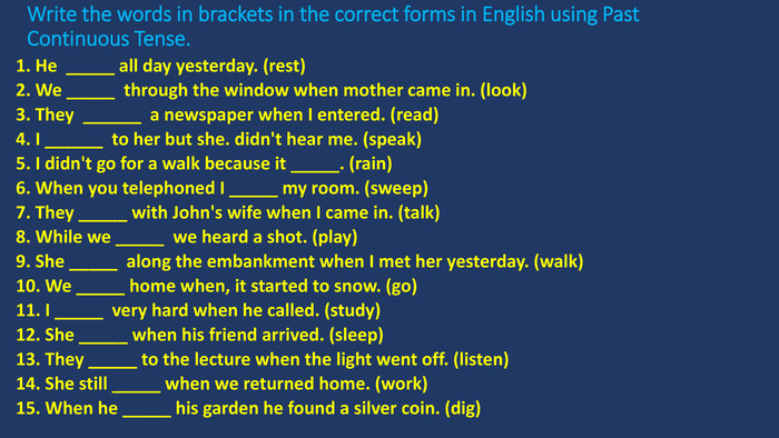 Write the words in brackets in the correct forms in English using Past Continuous Tense.1. He _____ all day yesterday. (rest)2. We _____ through the window when mother came in. (look)3. They ______ a newspaper when I entered. (read)4. I ______ to her but she. didn't hear me. (speak)5. I didn't go for a walk because it _____. (rain)6. When you telephoned I _____ my room. (sweep)7. They _____ with John's wife when I came in. (talk)8. While we _____ we heard a shot. (play)9. She _____ along the embankment when I met her yesterday. (walk)10. We _____ home when, it started to snow. (go)11. I _____ very hard when he called. (study)12. She _____ when his friend arrived. (sleep)13. They _____ to the lecture when the light went off. (listen)14. She still _____ when we returned home. (work)15. When he _____ his garden he found a silver coin. (dig)