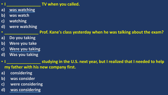 I _______________ TV when you called. was watching was watch watching were watching_______________ Prof. Kane's class yesterday when he was talking about the exam? Do you taking Were you take Were you taking Was you taking. I _______________ studying in the U. S. next year, but I realized that I needed to help my father with his new company first. considering was consider were considering was considering