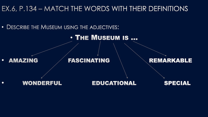 Ex.6, p.134 – match the words with their definitions. Describe the Museum using the adjectives: The Museum is … amazing fascinating remarkable wonderful educational special
