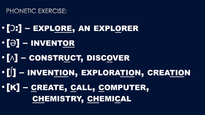 Phonetic exercise:[Ɔ:] – explore, an explorer [Ə] – inventor [ʌ] – construct, discover [∫] – invention, exploration, creation[k] – create, call, computer, chemistry, chemical