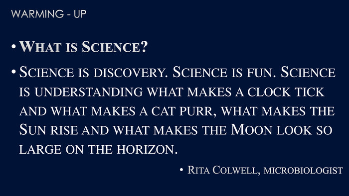 Warming - up. What is Science?Science is discovery. Science is fun. Science is understanding what makes a clock tick and what makes a cat purr, what makes the Sun rise and what makes the Moon look so large on the horizon. Rita Colwell, microbiologist