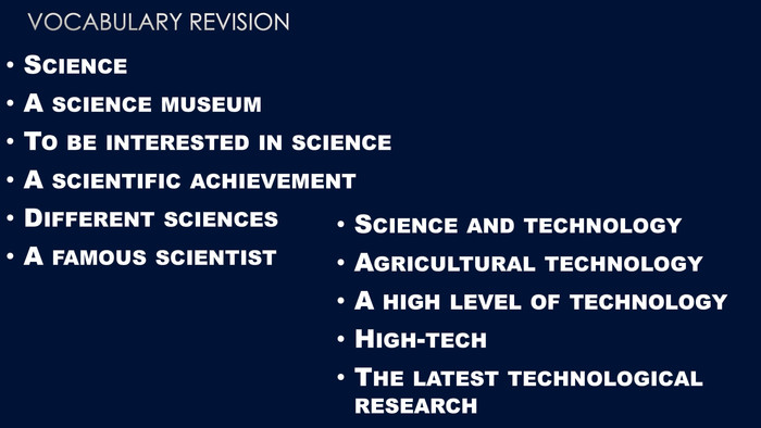 Vocabulary revision. Science. A science museum. To be interested in science. A scientific achievement Different sciences. A famous scientist. Science and technology. Agricultural technology. A high level of technology. High-tech. The latest technological research