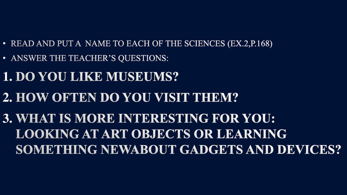 READ AND PUT A NAME TO EACH OF THE SCIENCES (EX.2,P.168)ANSWER THE TEACHER'S QUESTIONS: DO YOU LIKE MUSEUMS?HOW OFTEN DO YOU VISIT THEM?WHAT IS MORE INTERESTING FOR YOU: LOOKING AT ART OBJECTS OR LEARNING SOMETHING NEWABOUT GADGETS AND DEVICES?