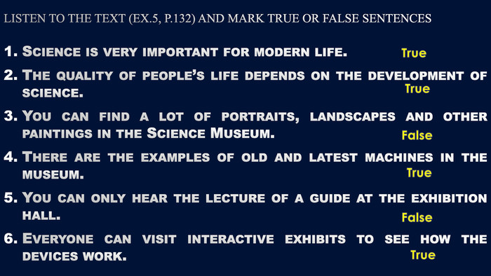 Listen to the text (ex.5, p.132) and mark true or false sentences. Science is very important for modern life. The quality of people's life depends on the development of science. You can find a lot of portraits, landscapes and other paintings in the Science Museum. There are the examples of old and latest machines in the museum. You can only hear the lecture of a guide at the exhibition hall. Everyone can visit interactive exhibits to see how the devices work. True True False True False True