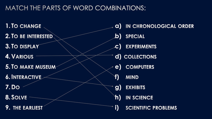 Match the parts of word combinations: To change. To be interested. To display. Various. To make museum. Interactive Do Solve the earliest in chronological order special experiments collections computers mind exhibits in science scientific problems