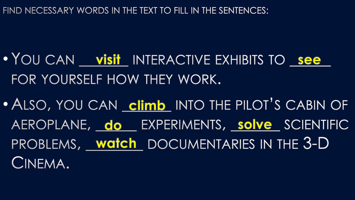 Find necessary words in the text to fill in the sentences: You can ______ interactive exhibits to _____ for yourself how they work. Also, you can ______ into the pilot's cabin of aeroplane, _____ experiments, ______ scientific problems, _______ documentaries in the 3-D Cinema.visitseeclimbdosolvewatch