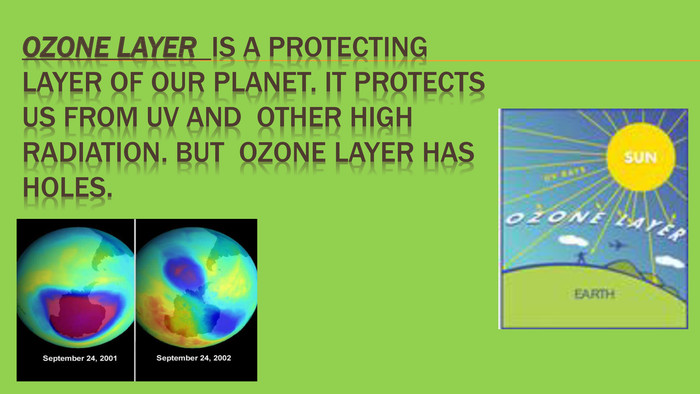 Ozone layer is a protecting layer of our planet. It protects us from UV and other high radiation. But Ozone layer has holes.