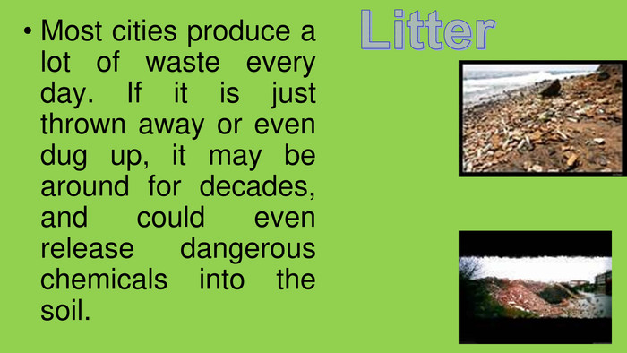 Most cities produce a lot of waste every day. If it is just thrown away or even dug up, it may be around for decades, and could even release dangerous chemicals into the soil. Litter