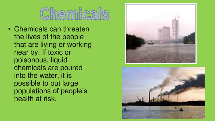 Chemicals can threaten the lives of the people that are living or working near by. If toxic or poisonous, liquid chemicals are poured into the water, it is possible to put large populations of people's health at risk. Chemicals
