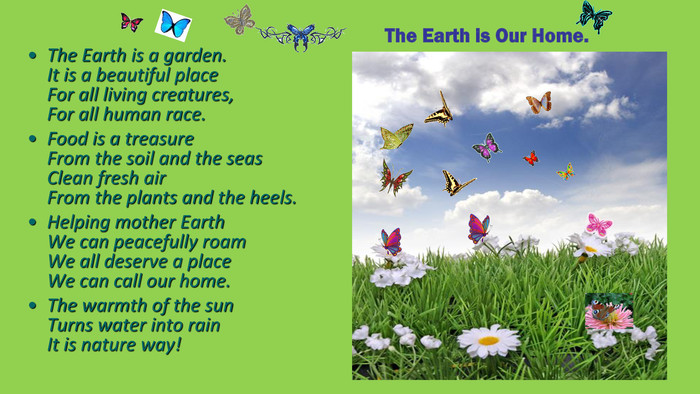 The Earth is a garden. It is a beautiful place. For all living creatures,For all human race. Food is a treasure. From the soil and the seas. Clean fresh air. From the plants and the heels. Helping mother Earth. We can peacefully roam. We all deserve a place. We can call our home. The warmth of the sun. Turns water into rain. It is nature way! The Earth is Our Home.