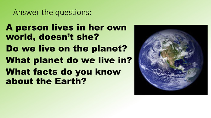 Answer the questions: A person lives in her own world, doesn't she?Do we live on the planet?What planet do we live in?What facts do you know about the Earth?
