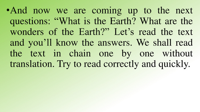 "And now we are coming up to the next questions: ""What is the Earth? What are the wonders of the Earth?"" Let's read the text and you'll know the answers. We shall read the text in chain one by one without translation. Try to read correctly and quickly."