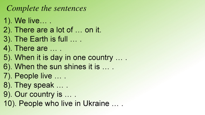 Complete the sentences1). We live… .2). There are a lot of … on it.3). The Earth is full … .4). There are … .5). When it is day in one country … . 6). When the sun shines it is … .7). People live … .8). They speak … .9). Our country is … .10). People who live in Ukraine … .