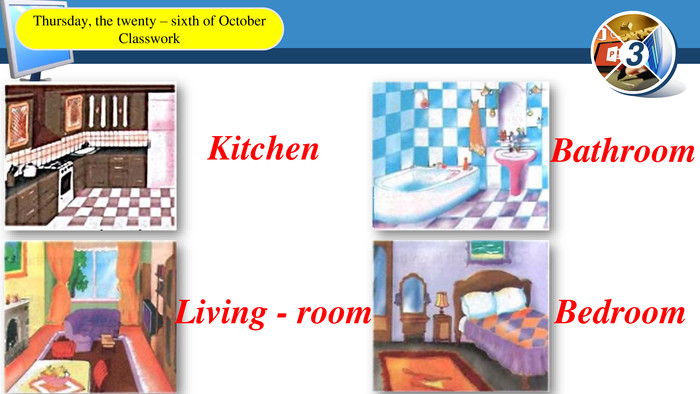 Kitchen. Bathroom. Living - room. Bedroom. Thursday, the twenty – sixth of October. Classwork