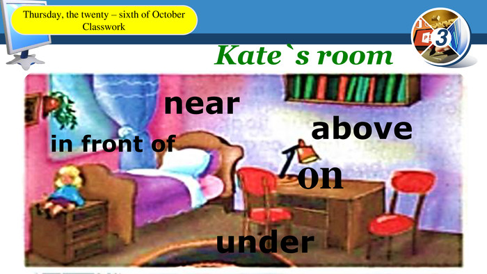 Kate`s roomon under nearin front of above. Thursday, the twenty – sixth of October. Classwork