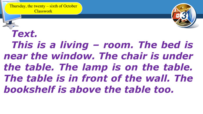 Text. This is a living – room. The bed is near the window. The chair is under the table. The lamp is on the table. The table is in front of the wall. The bookshelf is above the table too. Thursday, the twenty – sixth of October. Classwork