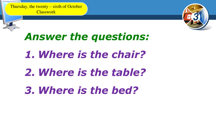 Answer the questions: Where is the chair?Where is the table?Where is the bed?Thursday, the twenty – sixth of October. Classwork